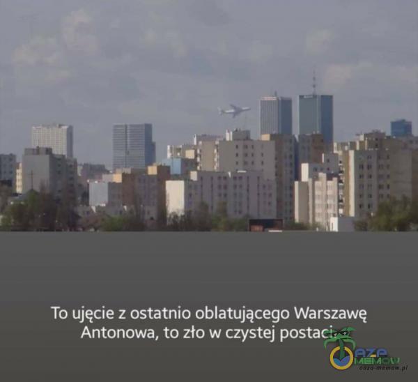 To ujęcie z ostatnio oblatującego Warszawę Antonowa, to zło w czystej postaci.