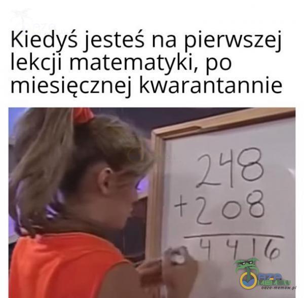 Kiedyś jesteś na pierwszej lekcji matematyki, po miesięcznej kwarantannie