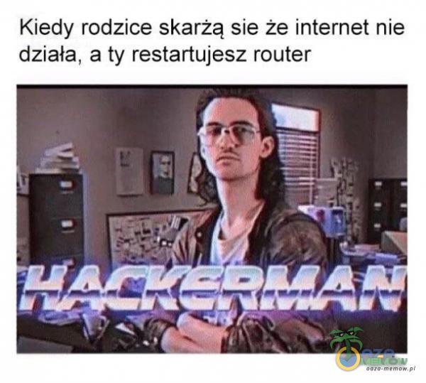 Kiedy rodzice skarżą sie że internet nie działa. a ty restartujesz router