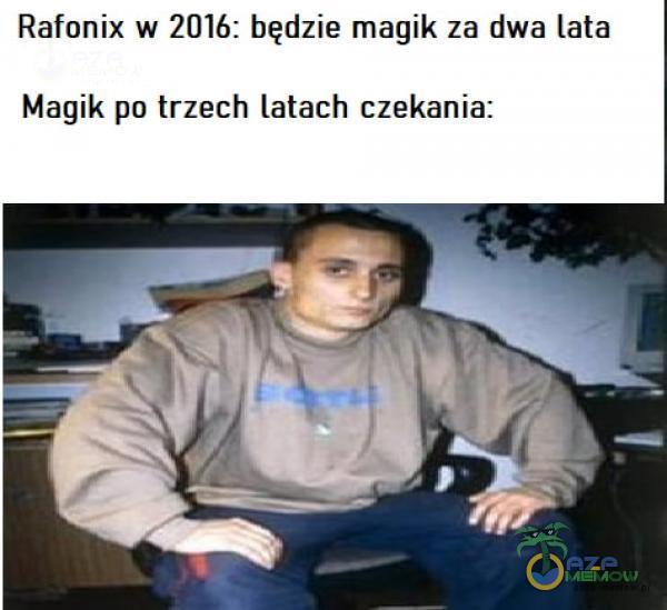 Rafonix w 2016: będzie magik za dwa lata Magik po trzech latach czekania: