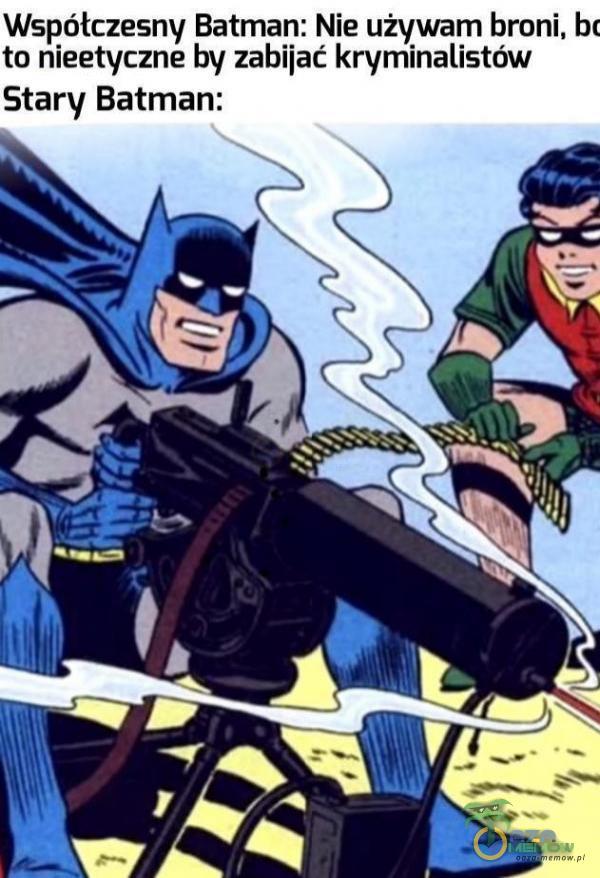 Współczesny Batman: Nie używam broni. bi to nieetyczne by zabijać kryminalistów Stary Batman: