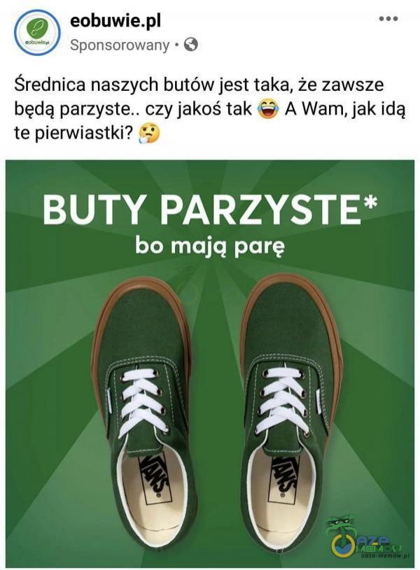 © eobuwie u I Sponsorowany * ©) Średnica naszych butów jest taka, że zawsze będą czy jakoś tak św» A Wam, jak idą te pierwiastki? BUTY PARZYSTE* bo mają parę