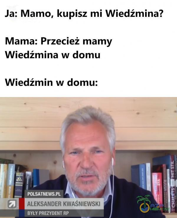 Ja: Mamo, kupisz mi Wiedźmina? Mama: Przecież mamy Wiedźmina w domu Wiedźmin w domu: ir TANĘTMIE M