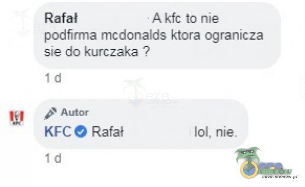 Rafał • A kfc to nie podfirma mcdonalds ktora ogranicza sie do kurczaka ? ld Autor e Rafał ld 101, nie.
