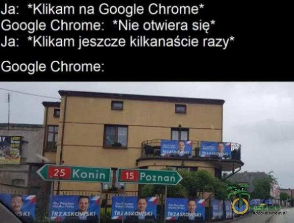 """Ja: Klikam na Google Chrome* Google Chrome: *Nie otwiera się* Ja: *Klikam jeszcze kilkanaście razy"""" Google Chrome"""