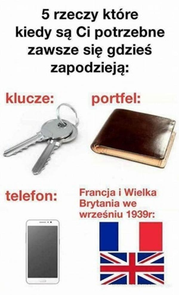 5 rzeczy które kiedy są Ci potrzebne zawsze się gdzieś zapodzieją: klucze: portfel: telefon: Francja i Wielka Brytania we wrześniu 1939r: