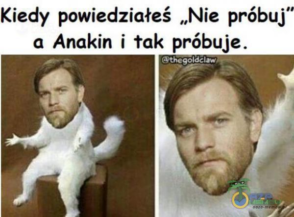 """Kiedy powiedziałeś """"Nie próbuj"""" a Anakin i tak próbuje."""