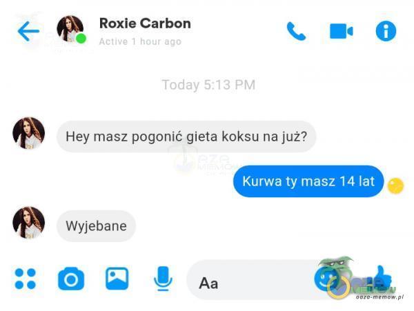Roxie Carbon Today 5:13 PM Hey masz pogonić gieta koksu na już? K***a ty masz 14 lat ***ebane