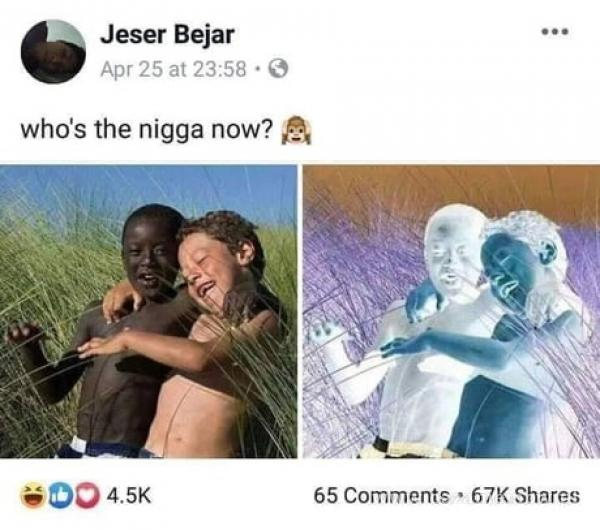 Jeser Bejar Apr 25 at 23:58 • O who's the n***a now? A 65 Comments • 67K Shares