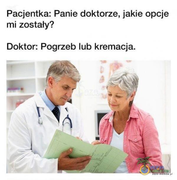 Pacjentka: Panie doktorze, jakie opcje mi zostały? Doktor. Pogrzeb lub kremacja.