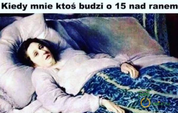 Kiedy mnie ktoś budzi o 15 nad ranem