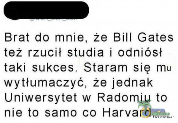 Brat do mnie, że Bill Gates też rzucił studia i odniósł taki sukces. Staram się mu wytłumaczyć, że jednak Uniwersytet w Radomiu to nie to samo co Harvard.