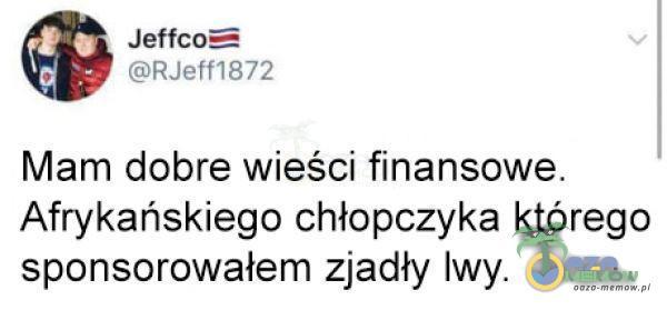 Jeffco= RJeff1872 Mam dobre wieści finansowe. Afrykańskiego chłopczyka którego sponsorowałem zjadły lwy.