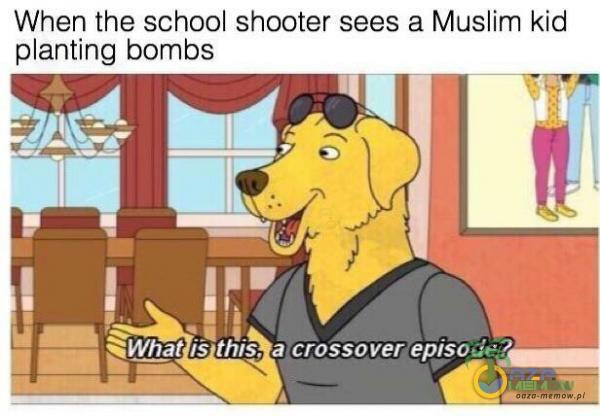 When the school shooter: sees a Muslim kid anting bombs.