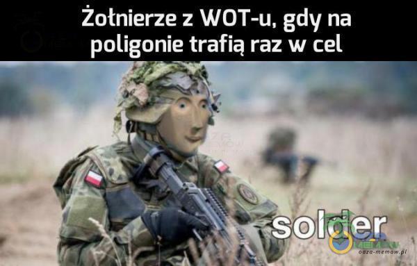 Żołnierze z WOT-u, gdy na poligonie trafią raz w cel p ż £