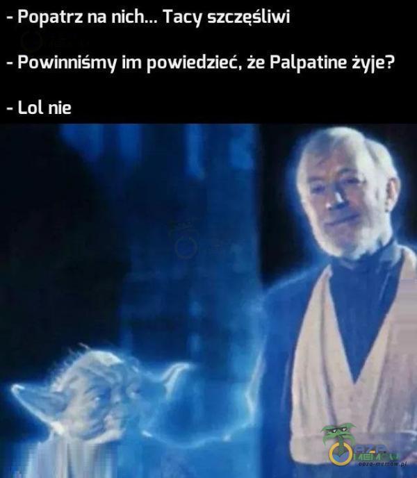 - Popatrz na Tacy szczęśliwi - Powinniśmy im powiedzieć. że Palpatine żyje? - Lul nie