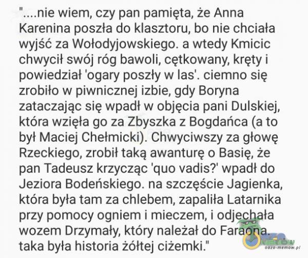 """"""" Nnie Wi, czy pań pamięta, ze Anna Karenina poszła do klasztoru, bo nie chotała wyjść za Wołodyjowskiego. a wtedy Kmicic """"chwycił swój róg bawoli, cętkowany; kręty i powiedział odary poszły w las , ciernno się zróbiłow..."""