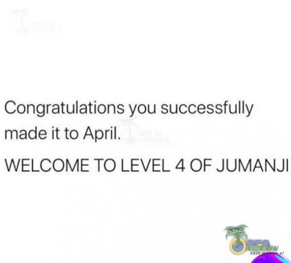 Congratulations you successfully made itto April. WELCOME TO LEVEL 4 OF JUMANJI