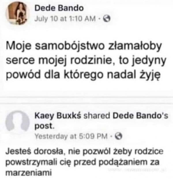 Dede Bando Juty 10 at 1:10 AM Moje samo***jstwo złamałoby serce mojej rodzinie, to jedyny powód dla którego nadal żyję Kaey Buxkś shared Dede...