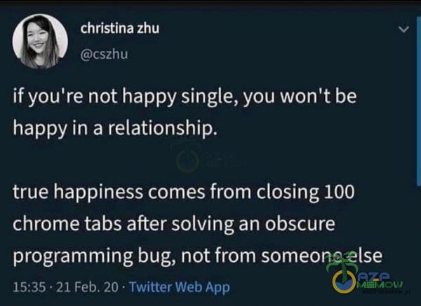 A) christina zhu (Gosp (r) raj if you re not happy single, you won t be happy in a relationship. true happiness es from closing 100 (OU EREEKIUGSTAWINE kosa Z programming bug, not from someone else 15:55 - 21 Feb. Ż0 - Twitter Web ópp