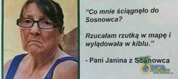 """Co mnie ściągnęło do Sosnowca? Rzucałam rzutką w mapę i wylądowała w kiblu. """" - Pani Janina z Sosnowca"""