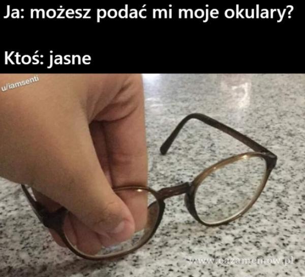 Ja: możesz podać mi moje okulary? Ktoś: jasne