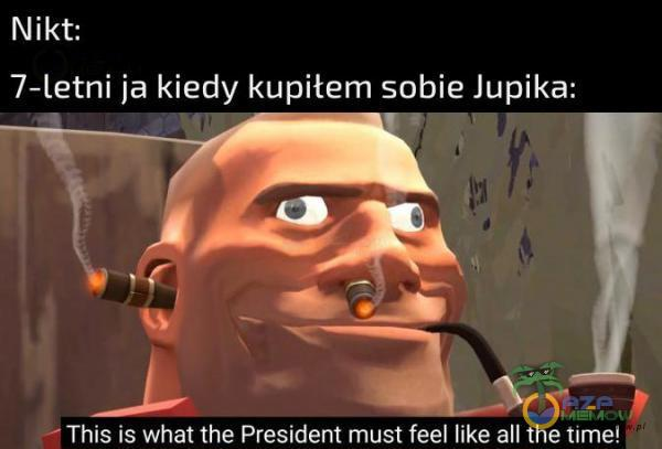 Nikt: 7-letni ja kiedy kupitem sobie Jupika: m u p Ę This is what the President must feel like all the time!