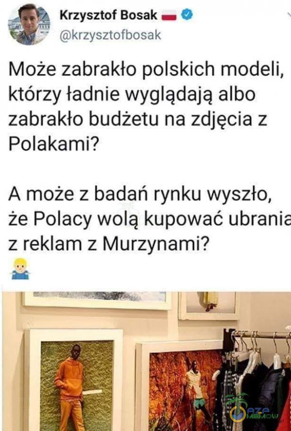 Krzysztof Bosak == © > (Gkrzysziwihesąk Może zabrakło polskich modeli, którzy ładnie wyglądają albo zabrakło budżetu na zdjęcia z Polakami? A może z badań rynku wyszło, że Polacy wolą kupować ubranie z reklam z Murzynami?