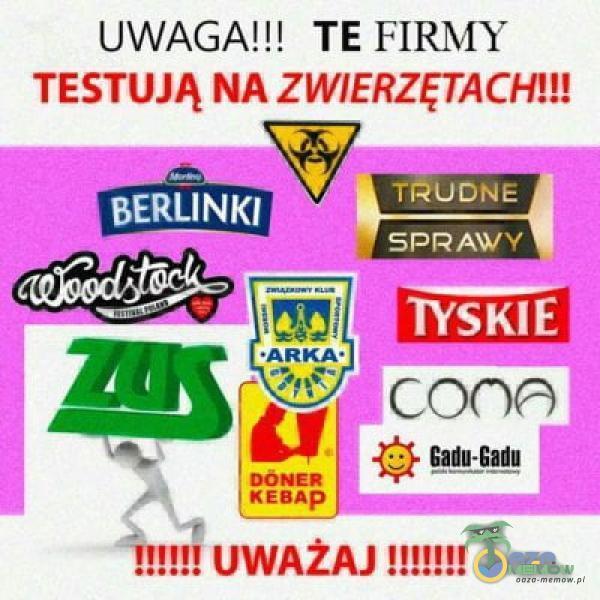 UWAGA!!! TE FIRMY TESTUJĄ NA ZWIERZĘTACH!!! TRUDNE BERLINKI •ARKA• KEBAP UWAŻAJ IWsKlEl Gadu-gadu