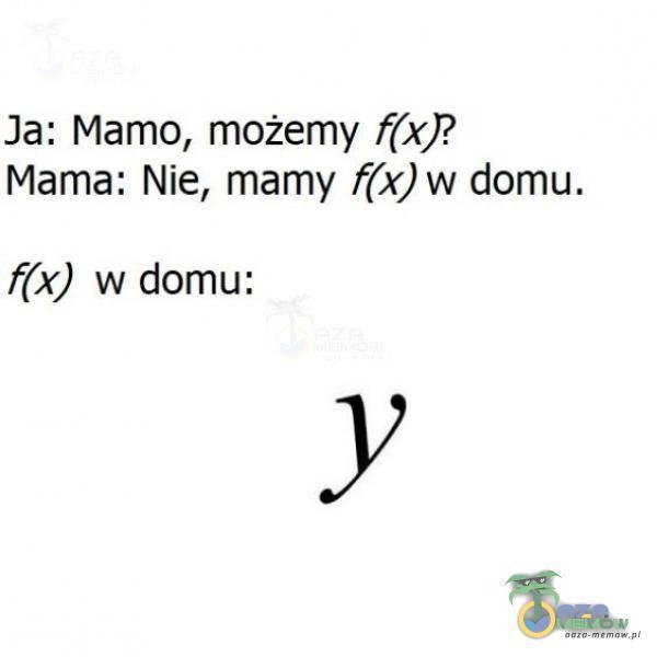 Ja: Mamo, możemy (x)? Mama: Nie, mamy f(x)w domu. f(x) w domu: