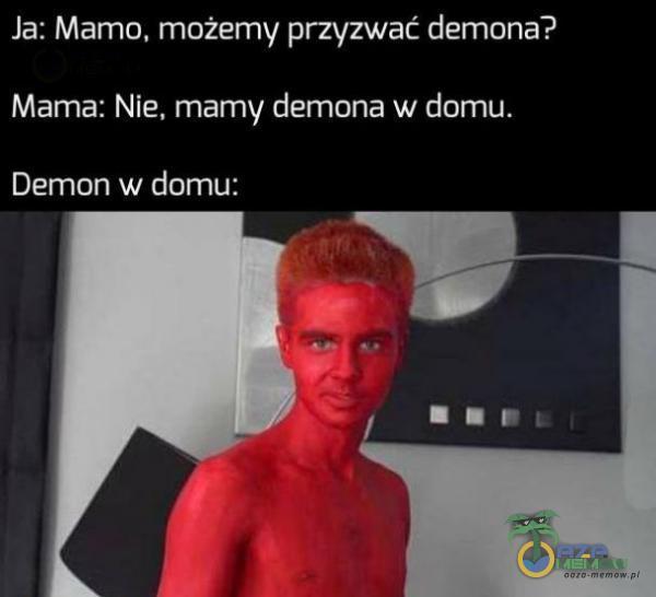 Ja: Mamo, możemy przyzwać demona? Mama: Nie, mamy demona w domu. Demon w domu: