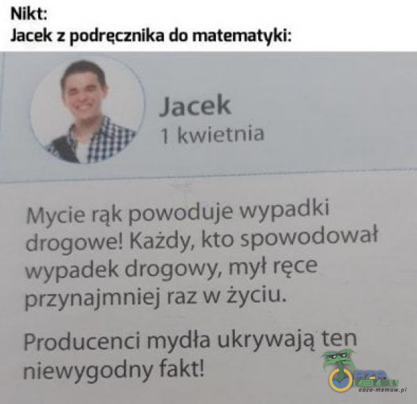 Nikt: Jacek z podręcznika do matematyki: Jacek 1 kwietnia Mycie rąk powoduje wypadki drogowe! Każdy, kto spowodował wypadek drogowy, mył ręce przynajmniej raz w życiu. Producenci mydła ukrywają ten niewygodny fakt!