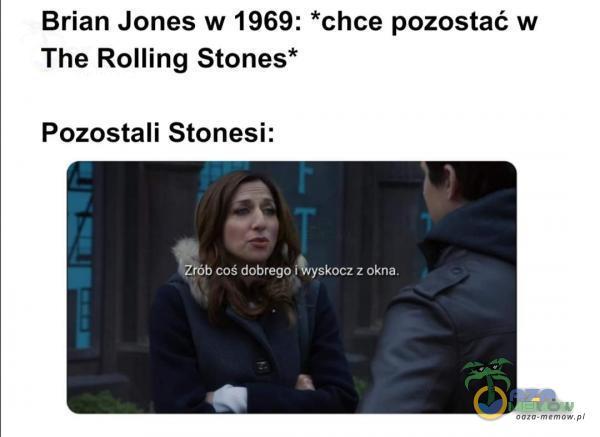 Brian Jones w 1969: *chce pozostać w The Rolling Stones* Pozostali Stonesi: , . ZjGb coś dobrego.[ wyskocz z okna.