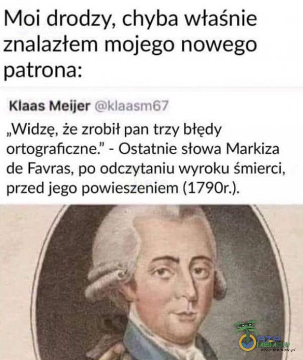 """Moi drodzy, chyba właśnie znalazterm mojego nowego patrona: Klaas Meijer Gilaaam€7 """"Widzę, że zrobił-pan trzy biędy ortograficzne. - Ostatnie słowa Markiza de Favras. po odczytaniu wyraku śmierci, przed jego powieszeniem (1790r.)."""