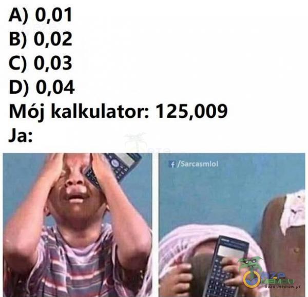 A) 0,01 B) 0,02 C) 0,03 D) 0,04 Mój kalkulator: 125,009