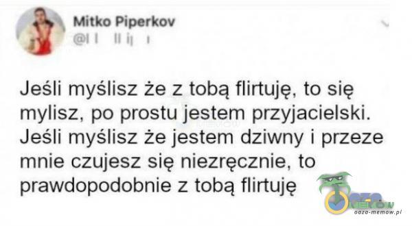 IH Hitka Fiporkov IUNi : Jeśli myślisz że z tobą flirtuję, ta się mylisz. po prostu jestem przyjacielski, Jeśli myślisz że jestem dziwnyj przeze mnie czujesz się niezręcznie, to prawdopodobnie z tobą flirtuję