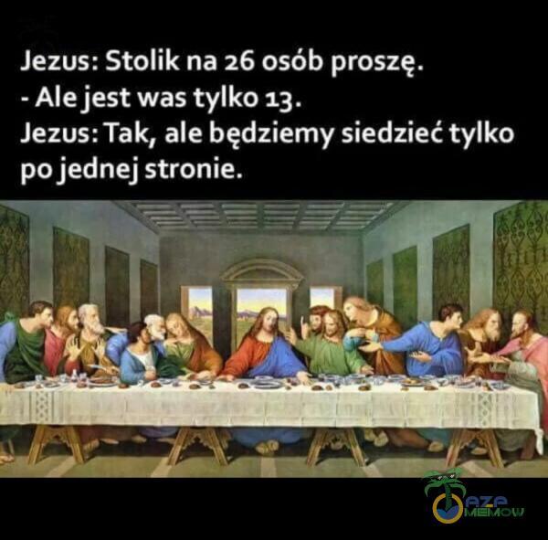 Jezus: Stolik na 26 osób proszę. - Alejest was tylko 13. Jezus: Tak, ale będziemy siedzieć tylko po jednej stronie.