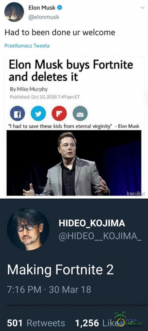 Elon Musk O elonmusk Had to been done ur wele Przetłumacz Tweeta Elon Musk buys Fortnite and deletes ił By Mike Murphy Published: Oct 10, 2018 7:49 ET oooe l had to save these kids from etemal virginity• - Elon Musk HIDEO KOJIMA Making Fortnite 2 7:16 PM • 30 Mar 18 Likes 501 Retweets 1,256
