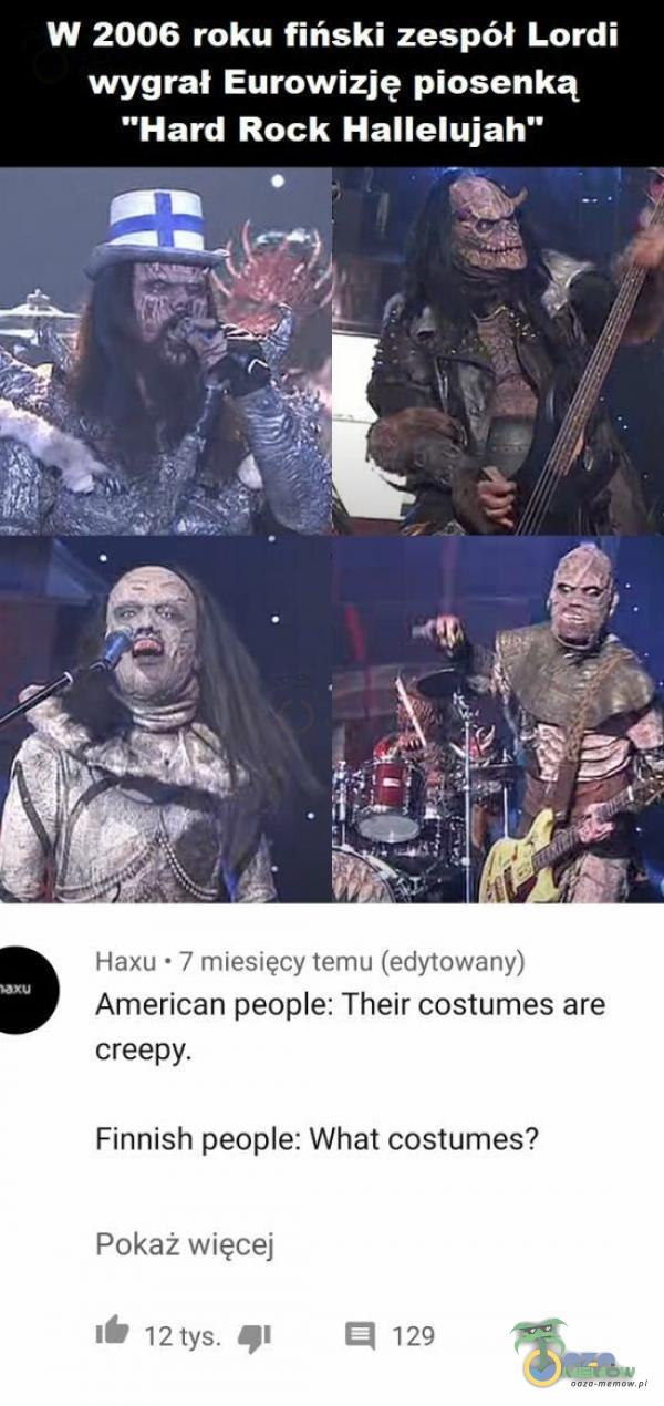 W 2006 roku fiński zespół Lordi wygrał Eurowizję piosenką Hard Rock Hallelujah Amierican peoe: Their cóstumes are creepy. Finnish peoe: What cóstumes? Pokaż w te >