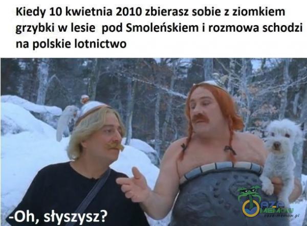 Kiedy 10 kwietnia 2010 zbierasz sobie: ż ziomkiem grzybki w lesie pod Smoleńskiem i rozmowa schodzi na polskie lotnictwo = r EE] GE LJ PSY z R s «Bel   = .   p ER x RE a . W   ANSYS SZ >