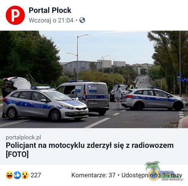 Portal Płock Wczoraj 0 21:04 • O portalock Policjant na motocyklu zderzył się z radiowozem [FOTOI 227 Komentarze: 37 • Udostępniono 34 razy