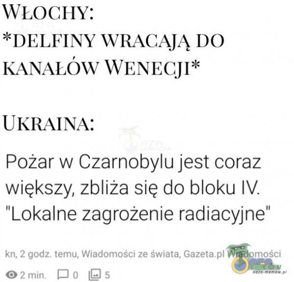 WLOCHY: *DELFINY WRACAJĄ DO KA***ÓW WENECJI* UKRAINA: Pożar w Czarnobylu jest coraz większy, zbliża się do bloku IV. Lokalne zagrożenie radiacyjne Vi I wi 5 5 wu ZIB
