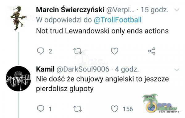 Marcin Świerczyński • 1 5 godz. W odpowiedzi do TrollFootball Not trud Lewandowski only ends actions Kamil DarkSou19006 • 4 godz. Nie dość że ch***wy angielski to jeszcze ***erdolisz głupoty 0 156