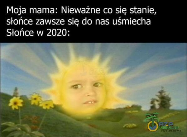 Moja mama: Nieważne co się stanie, słońce zawsze sią do. nas uśmiecha Słońce w 2020: