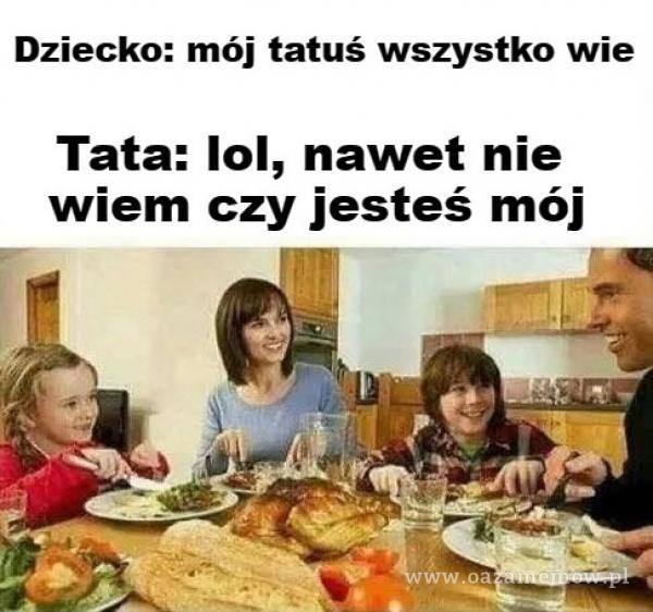 Dziecko: mój tatuś wszystko wie Tata: 101, nawet nie wiem czy jesteś mój