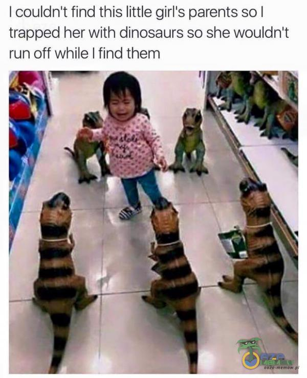 I couldn t find this little glrl s parents sol trapped her With dinosaurs so she wouldn t run off While ! find them