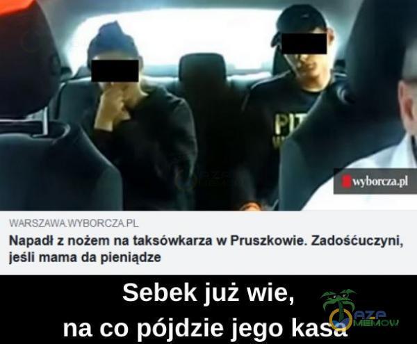 WARSZAWAWYBORCZAPL Napadł z nożem na taksówkarza w Pruszkowie. Zadośćuczyni, jeśli mama da pieniądze Sebek już wie, na co pójdzie jego kasa