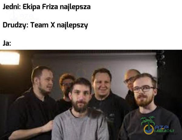 Jedni: Ekipa Friza najlepsza Drudzy: Team X najlepszy la: