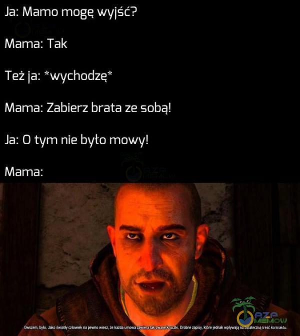 """Ja: Mamomogę wylśc ? Mama; T_ak Też ia: """"wychodzę"""" Mama; Zabierz brata ze, soba! Ja: Otyrn nie była mou/w Mama;"""