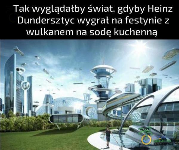 Tak wyglądałby świat, gdyby Heinz Dundersztyc wygrał na festynie z wulkanem na sodę kuchenną